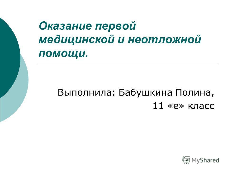 Оказание первой медицинской и неотложной помощи. Выполнила: Бабушкина Полина, 11 «е» класс