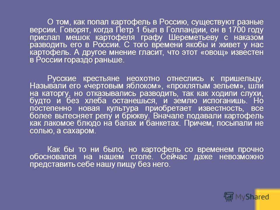 О том, как попал картофель в Россию, существуют разные версии. Говорят, когда Петр 1 был в Голландии, он в 1700 году прислал мешок картофеля графу Шереметьеву с наказом разводить его в России. С того времени якобы и живет у нас картофель. А другое мн