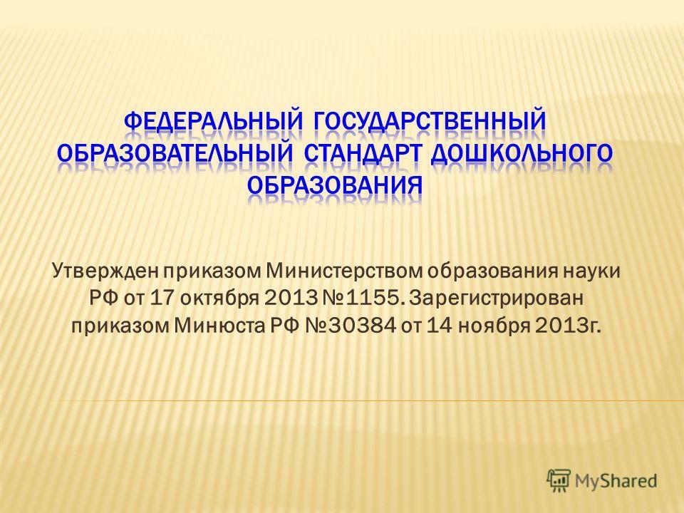Утвержден приказом Министерством образования науки РФ от 17 октября 2013 1155. Зарегистрирован приказом Минюста РФ 30384 от 14 ноября 2013 г.