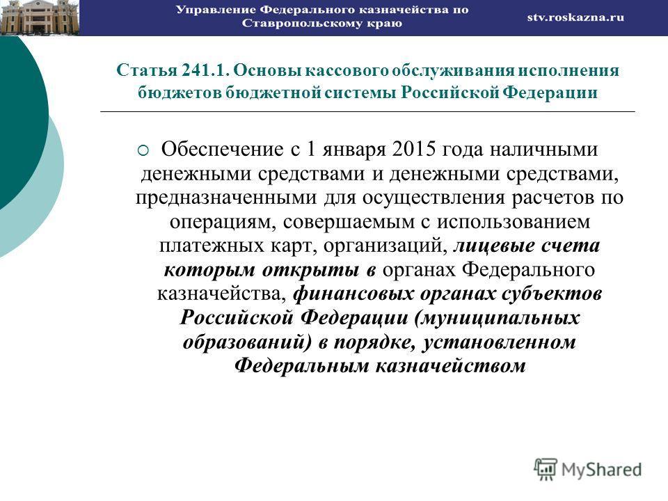 Статья 241.1. Основы кассового обслуживания исполнения бюджетов бюджетной системы Российской Федерации Обеспечение с 1 января 2015 года наличными денежными средствами и денежными средствами, предназначенными для осуществления расчетов по операциям, с