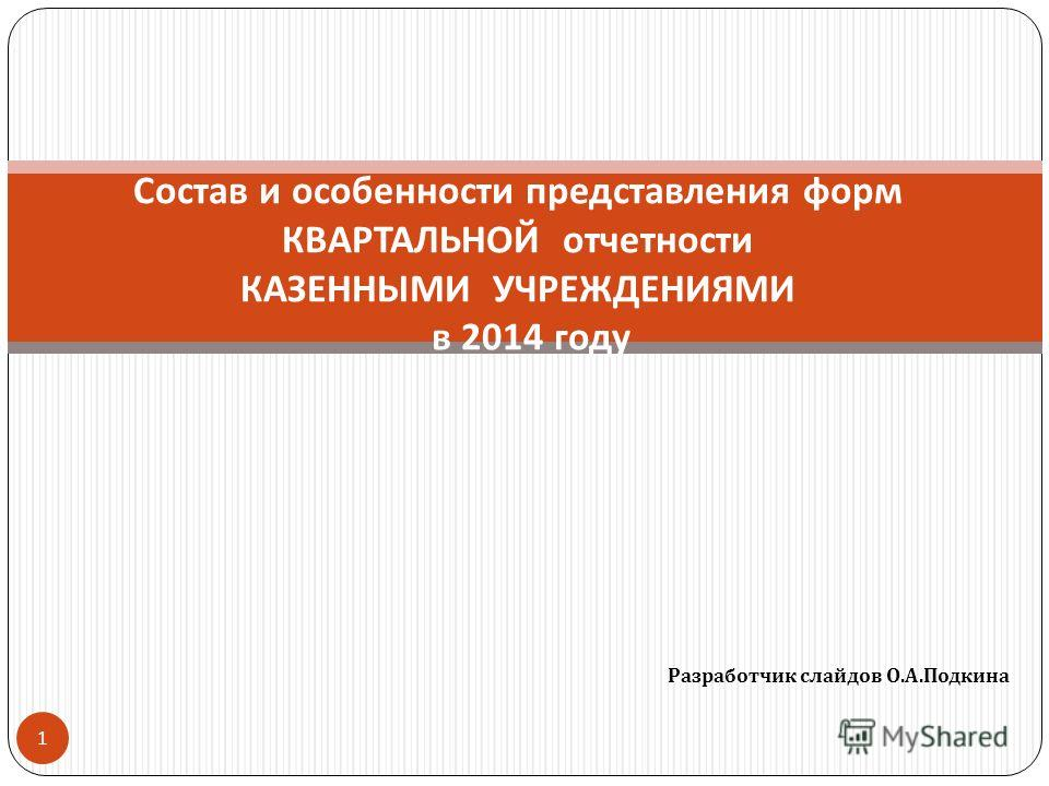 Разработчик слайдов О. А. Подкина 1 Состав и особенности представления форм КВАРТАЛЬНОЙ отчетности КАЗЕННЫМИ УЧРЕЖДЕНИЯМИ в 2014 году