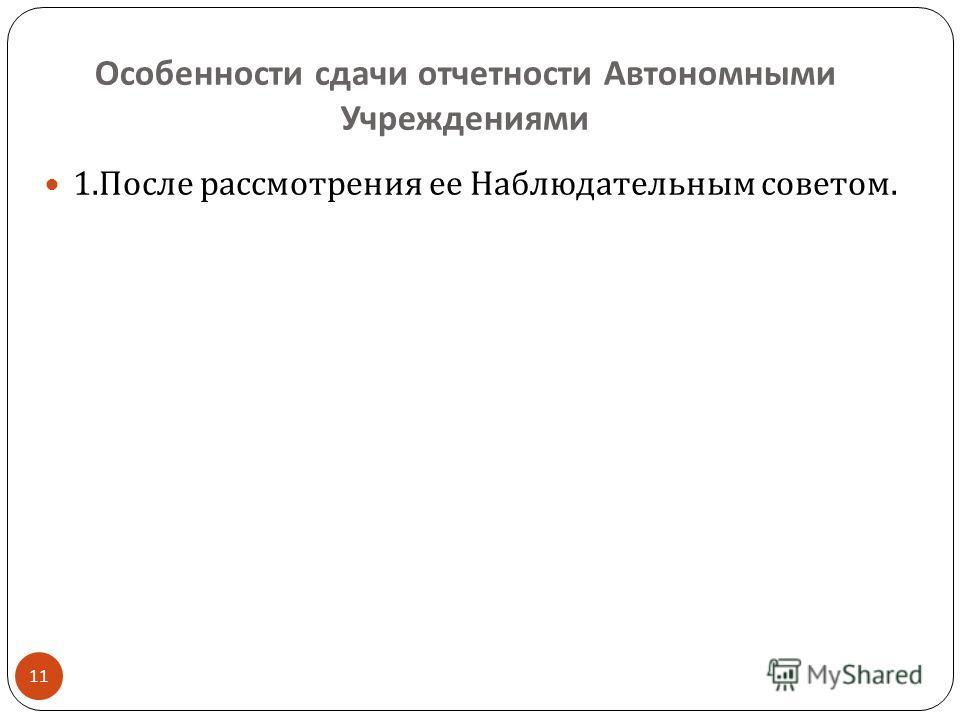 Особенности сдачи отчетности Автономными Учреждениями 11 1. После рассмотрения ее Наблюдательным советом.
