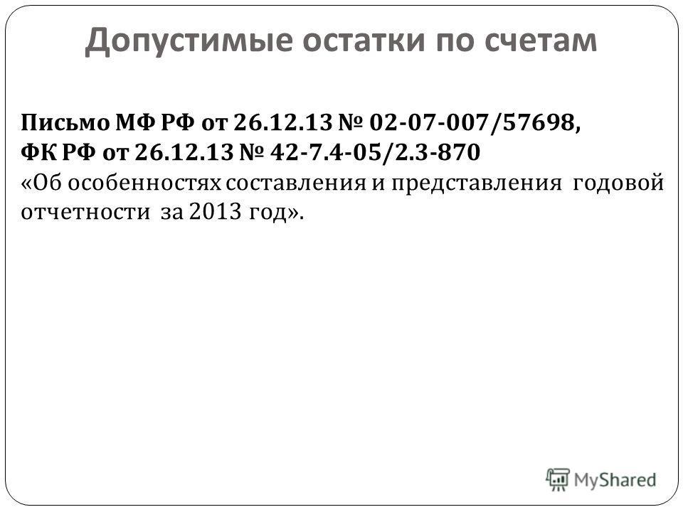 Допустимые остатки по счетам Письмо МФ РФ от 26.12.13 02-07-007/57698, ФК РФ от 26.12.13 42-7.4-05/2.3-870 « Об особенностях составления и представления годовой отчетности за 2013 год ».