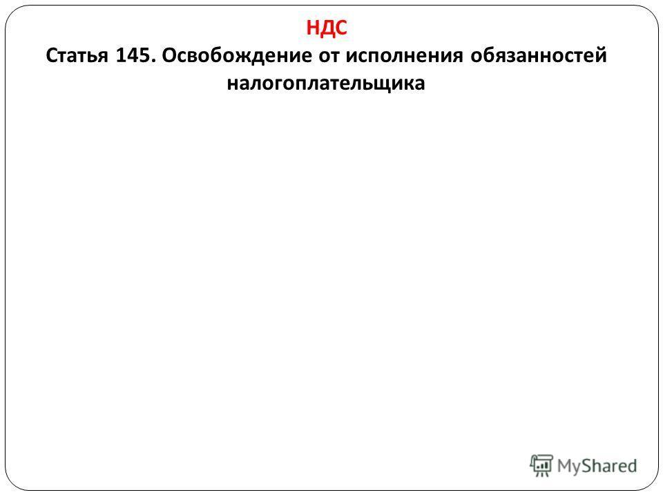 НДС Статья 145. Освобождение от исполнения обязанностей налогоплательщика