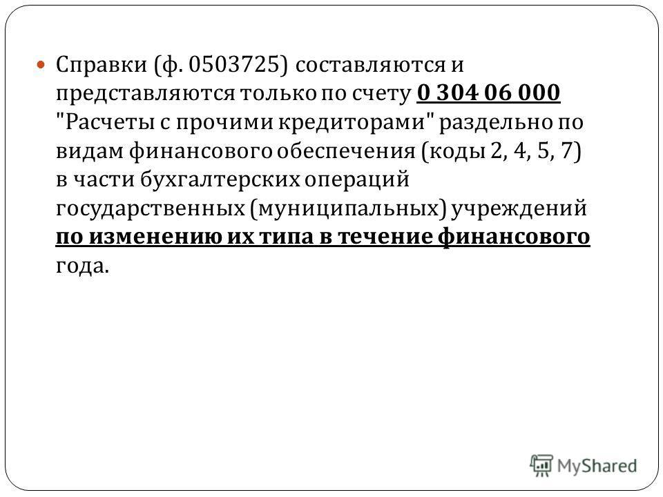 Справки ( ф. 0503725) составляются и представляются только по счету 0 304 06 000