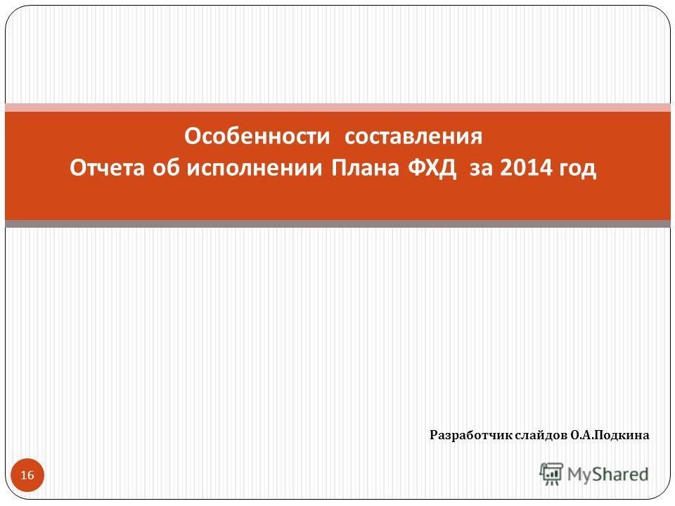 Разработчик слайдов О. А. Подкина 16 Особенности составления Отчета об исполнении Плана ФХД за 2014 год