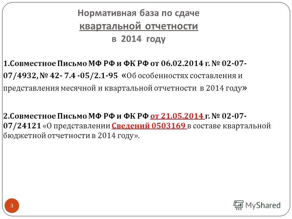 Нормативная база по сдаче квартальной отчетности в 2014 году 3 1. Совместное Письмо МФ РФ и ФК РФ от 06.02.2014 г. 02-07- 07/4932, 42- 7.4 -05/2.1-95 « Об особенностях составления и представления месячной и квартальной отчетности в 2014 году » 2. Сов