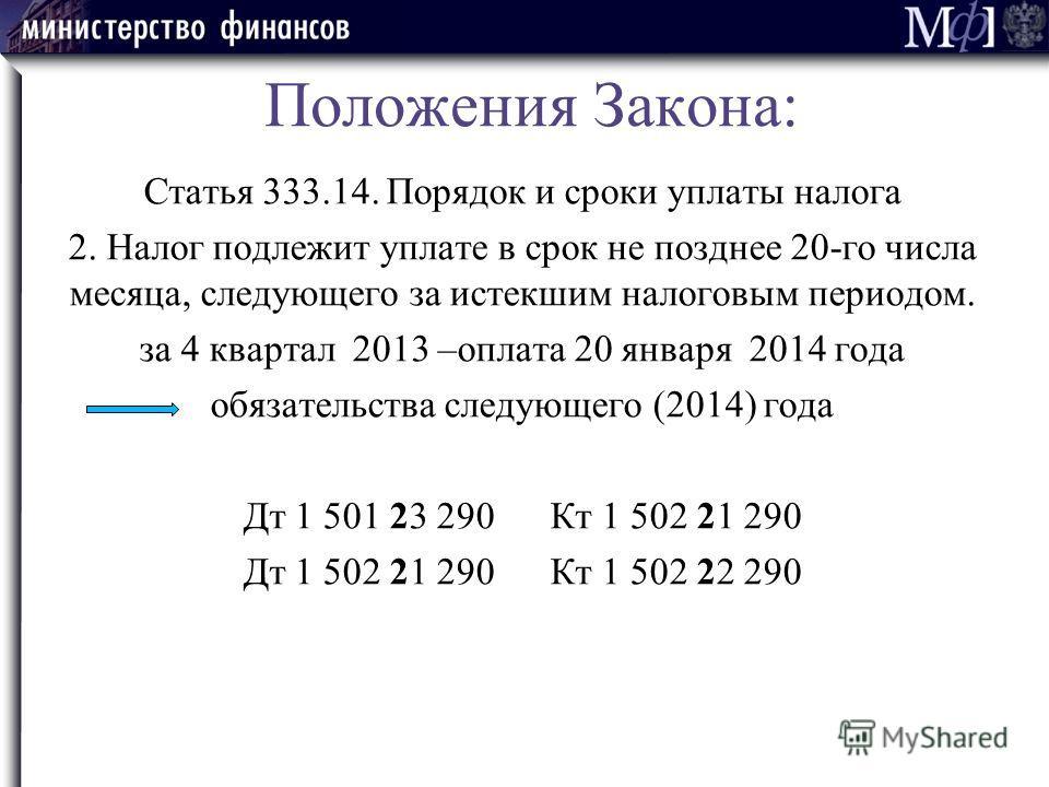 Положения Закона: Статья 333.14. Порядок и сроки уплаты налога 2. Налог подлежит уплате в срок не позднее 20-го числа месяца, следующего за истекшим налоговым периодом. за 4 квартал 2013 –оплата 20 января 2014 года обязательства следующего (2014) год