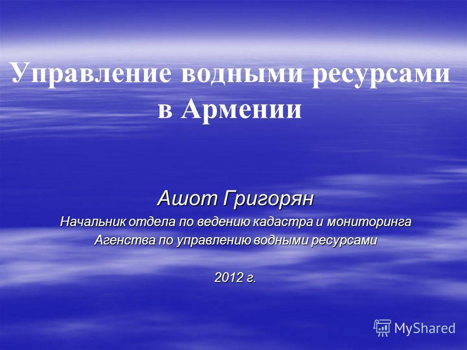 Управление водными ресурсами в Армении Ашот Григорян Начальник отдела по ведению кадастра и мониторинга Агенства по управлению водными ресурсами 2012 г.