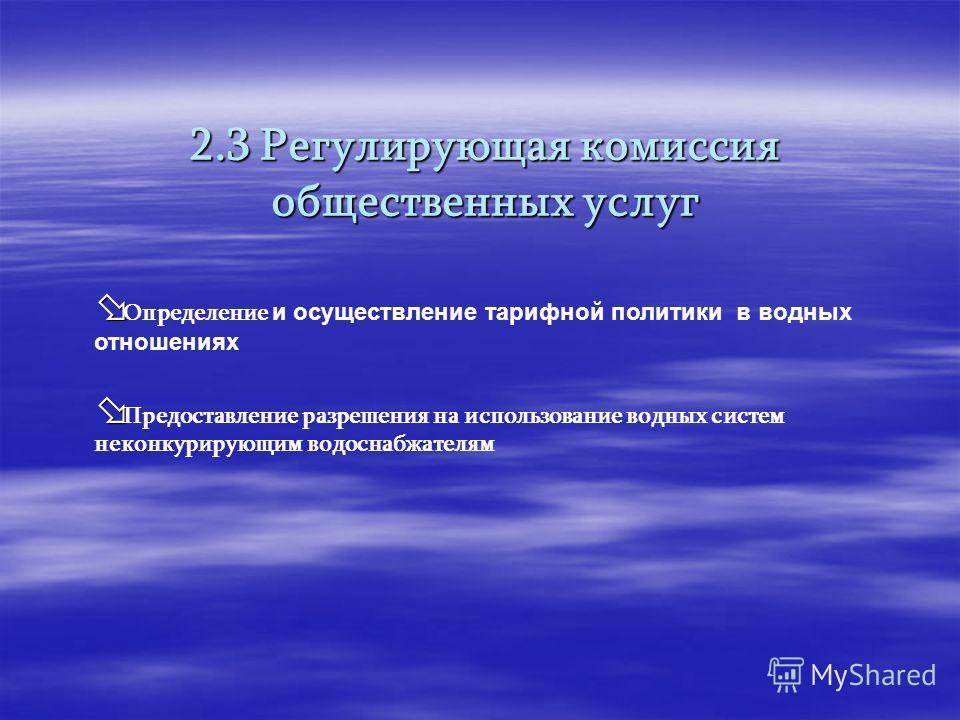 2.3 Регулирующая комиссиия общественных услуг Определение и осуществление тарифной политики в водных отношениях Предоставление разрешения на использование водных систем неконкурирующим водоснабжателям