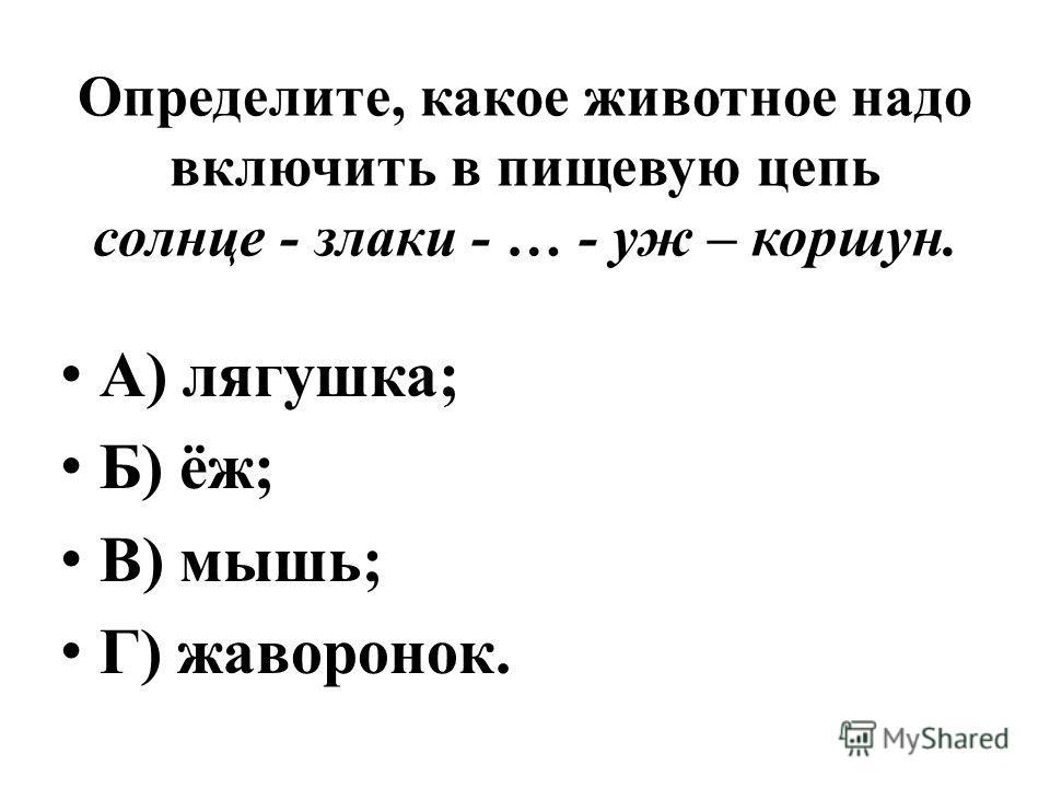 Определите, какое животное надо включить в пищевую цепь солнце - злаки - … - уж – коршун. А) лягушка; Б) ёж; В) мышь; Г) жаворонок.