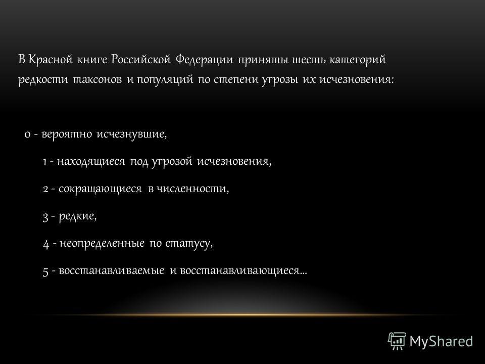В Красной книге Российской Федерации приняты шесть категорий редкости таксонов и популяций по степени угрозы их исчезновения: 0 - вероятно исчезнувшие, 1 - находящиеся под угрозой исчезновения, 2 - сокращающиеся в численности, 3 - редкие, 4 - неопред