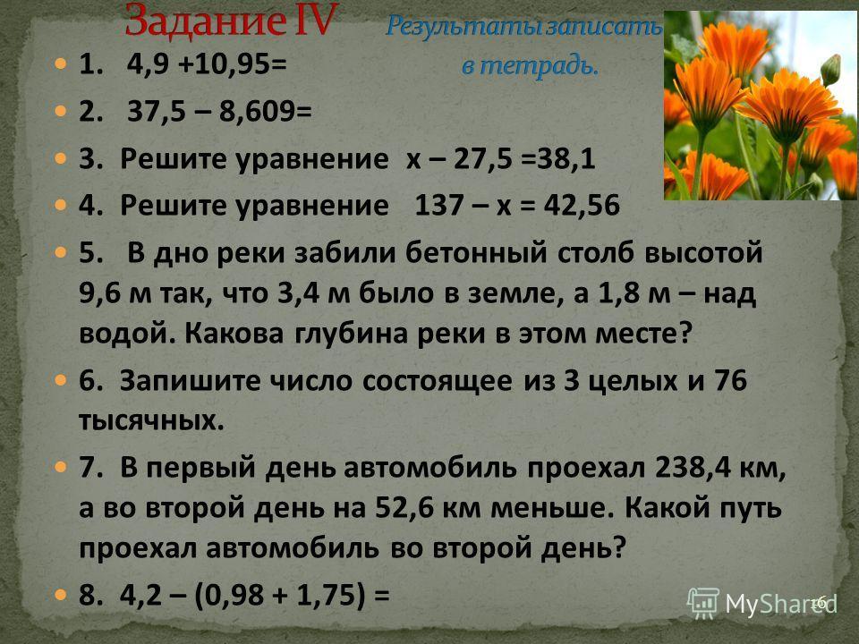 1. 4,9 +10,95= 2. 37,5 – 8,609= 3. Решите уравнение x – 27,5 =38,1 4. Решите уравнение 137 – x = 42,56 5. В дно реки забили бетонный столб высотой 9,6 м так, что 3,4 м было в земле, а 1,8 м – над водой. Какова глубина реки в этом месте? 6. Запишите ч