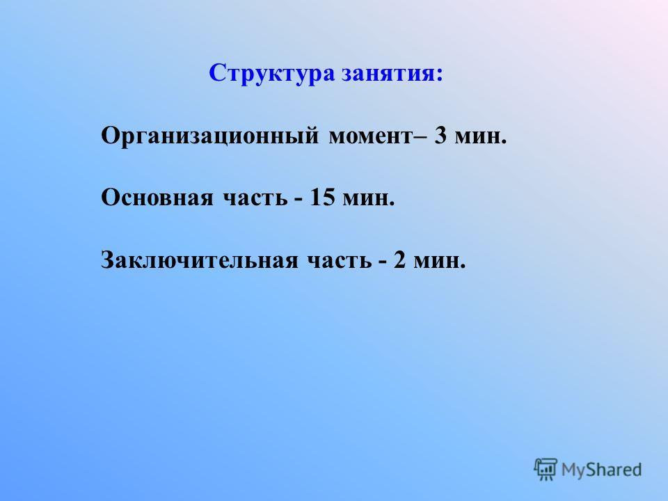 Структура занятия: Организационный момент– 3 мин. Основная часть - 15 мин. Заключительная часть - 2 мин.