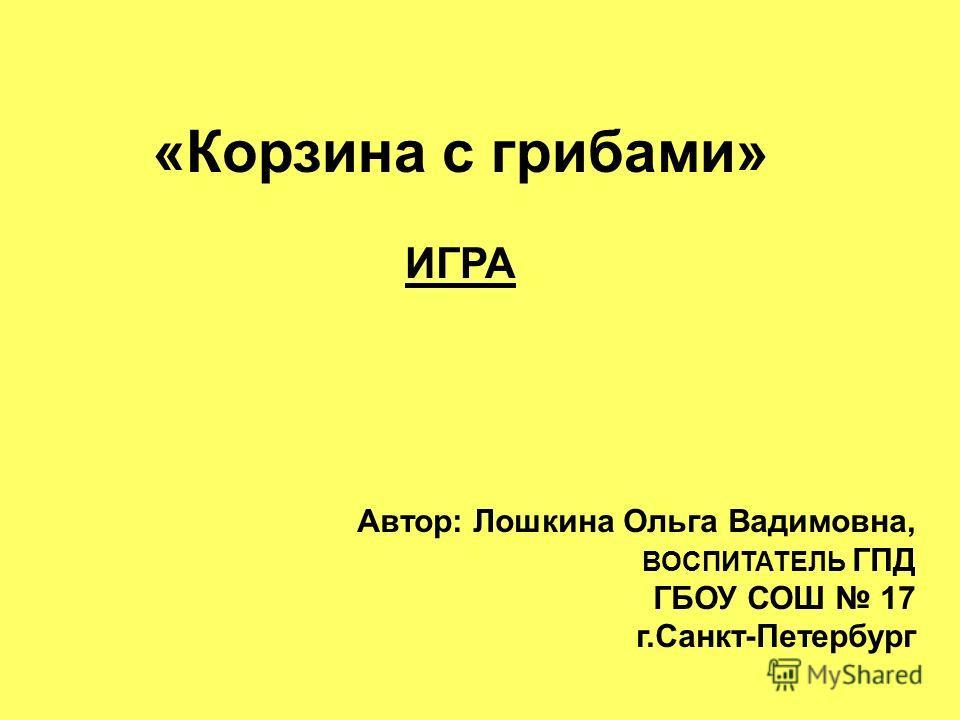 «Корзина с грибами» ИГРА Автор: Лошкина Ольга Вадимовна, ВОСПИТАТЕЛЬ ГПД ГБОУ СОШ 17 г.Санкт-Петербург