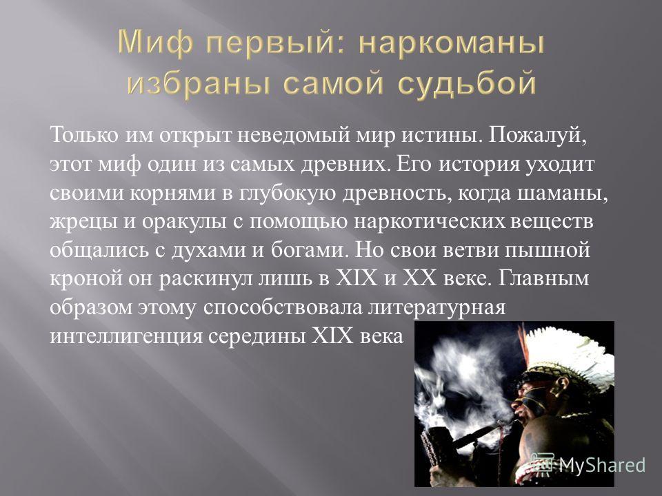 Только им открыт неведомый мир истины. Пожалуй, этот миф один из самых древних. Его история уходит своими корнями в глубокую древность, когда шаманы, жрецы и оракулы с помощью наркотических веществ общались с духами и богами. Но свои ветви пышной кро