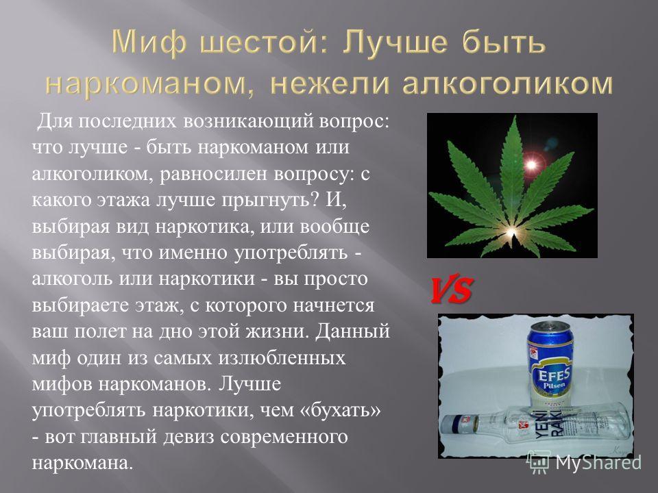 Для последних возникающий вопрос : что лучше - быть наркоманом или алкоголиком, равносилен вопросу : с какого этажа лучше прыгнуть ? И, выбирая вид наркотика, или вообще выбирая, что именно употреблять - алкоголь или наркотики - вы просто выбираете э