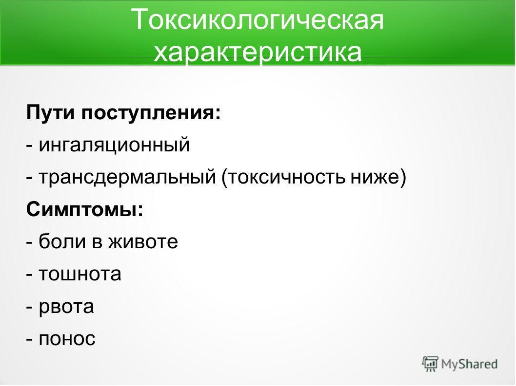 Токсикологическая характеристика Пути поступления: - ингаляционный - трансдермальный (токсичность ниже) Симптомы: - боли в животе - тошнота - рвота - понос