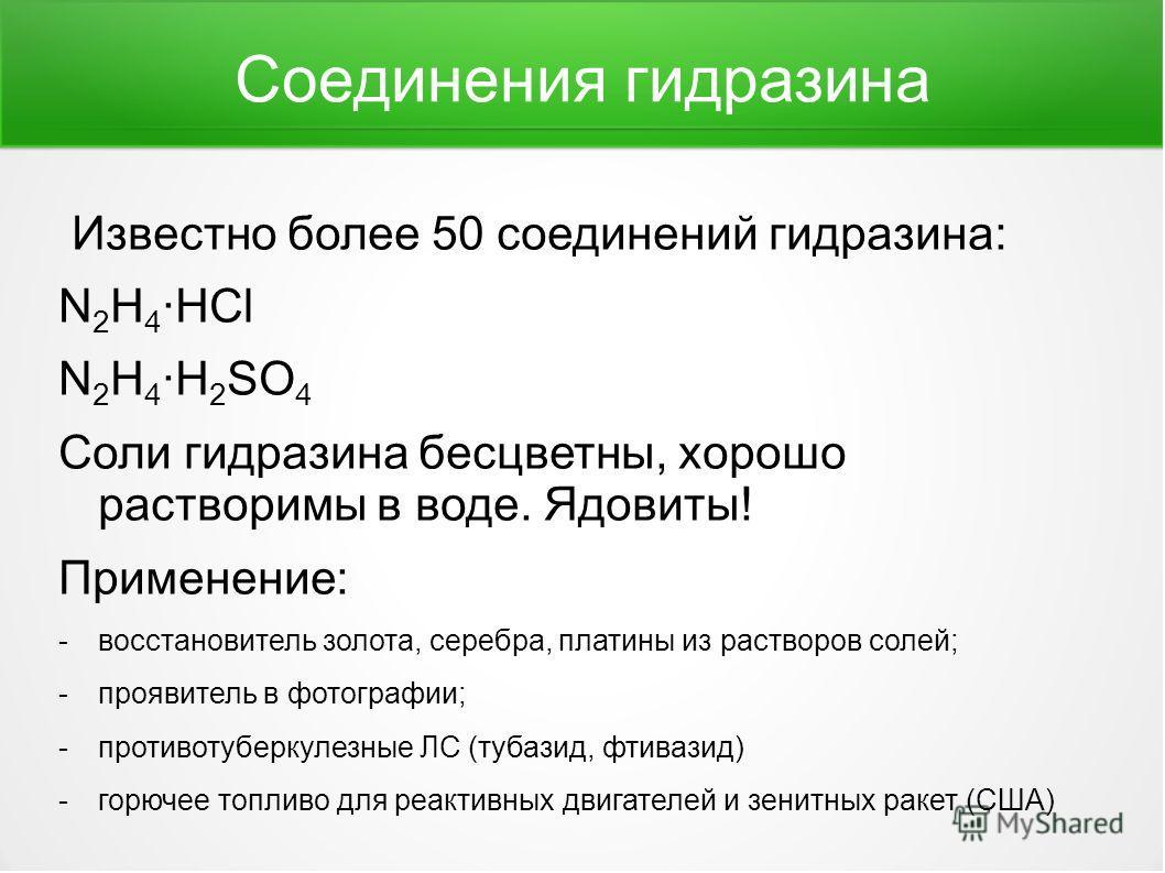 Соединения гидразина Известно более 50 соединений гидразина: N 2 H 4 ·HCl N 2 H 4 ·H 2 SO 4 Соли гидразина бесцветны, хорошо растворимы в воде. Ядовиты! Применение: -восстановитель золота, серебра, платины из растворов солей; -проявитель в фотографии
