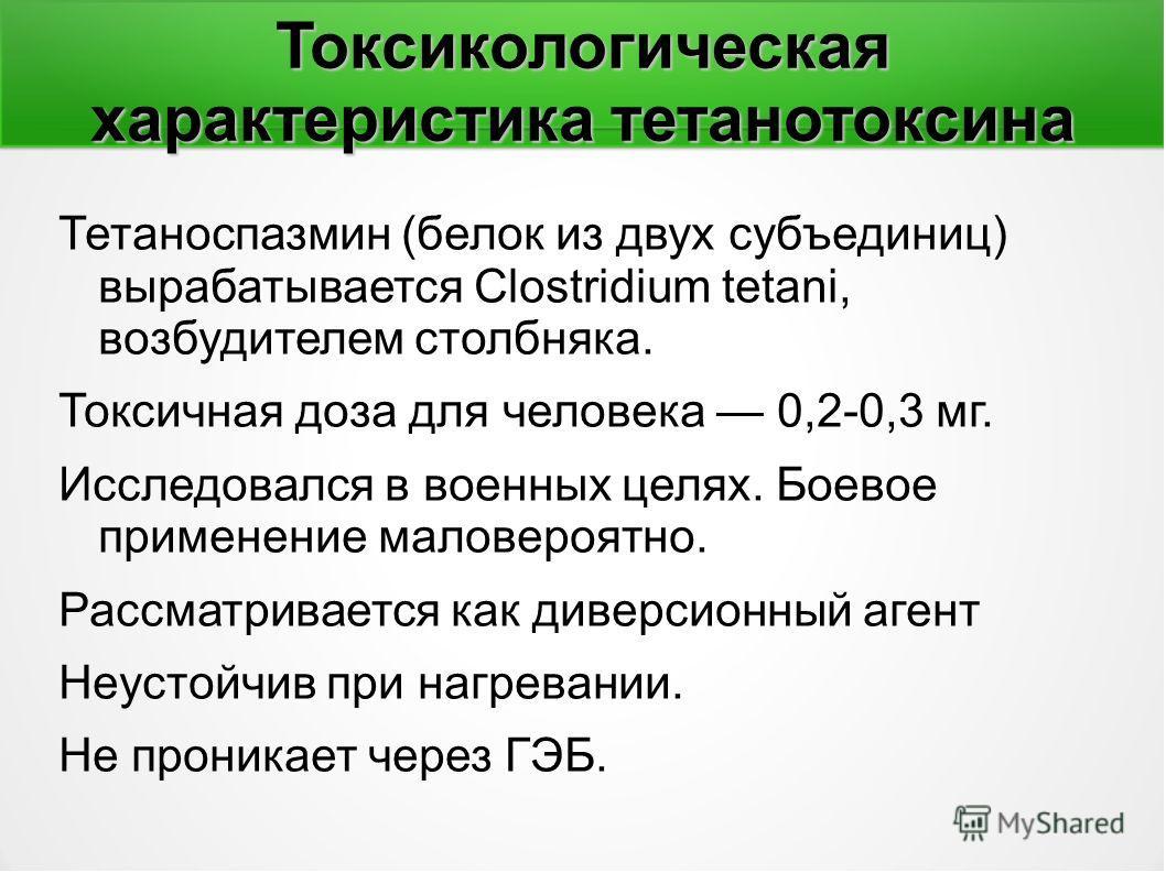 Токсикологическая характеристика тетанотоксина Тетаноспазмин (белок из двух субъединиц) вырабатывается Clostridium tetani, возбудителем столбняка. Токсичная доза для человека 0,2-0,3 мг. Исследовался в военных целях. Боевое применение маловероятно. Р