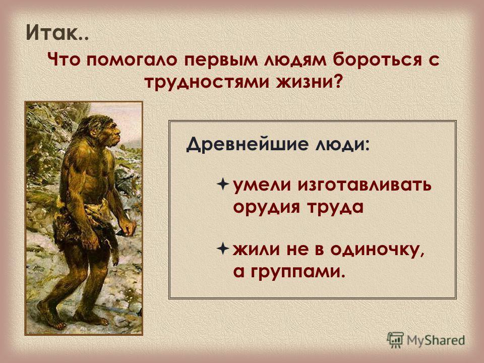 Итак.. Что помогало первым людям бороться с трудностями жизни? умели изготавливать орудия труда Древнейшие люди: жили не в одиночку, а группами.