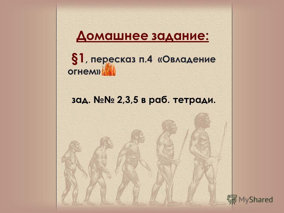 Домашнее задание: §1, пересказ п.4 «Овладение огнем» зад. 2,3,5 в раб. тетради.