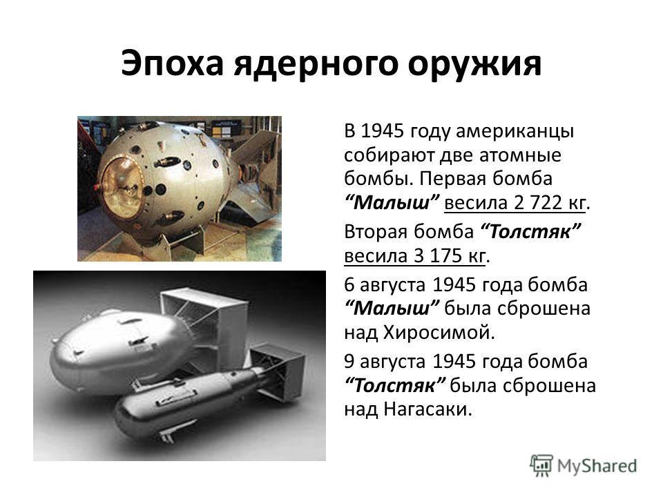 Эпоха ядерного оружия В 1945 году американцы собирают две атомные бомбы. Первая бомба Малыш весила 2 722 кг. Вторая бомба Толстяк весила 3 175 кг. 6 августа 1945 года бомба Малыш была сброшена над Хиросимой. 9 августа 1945 года бомба Толстяк была сбр
