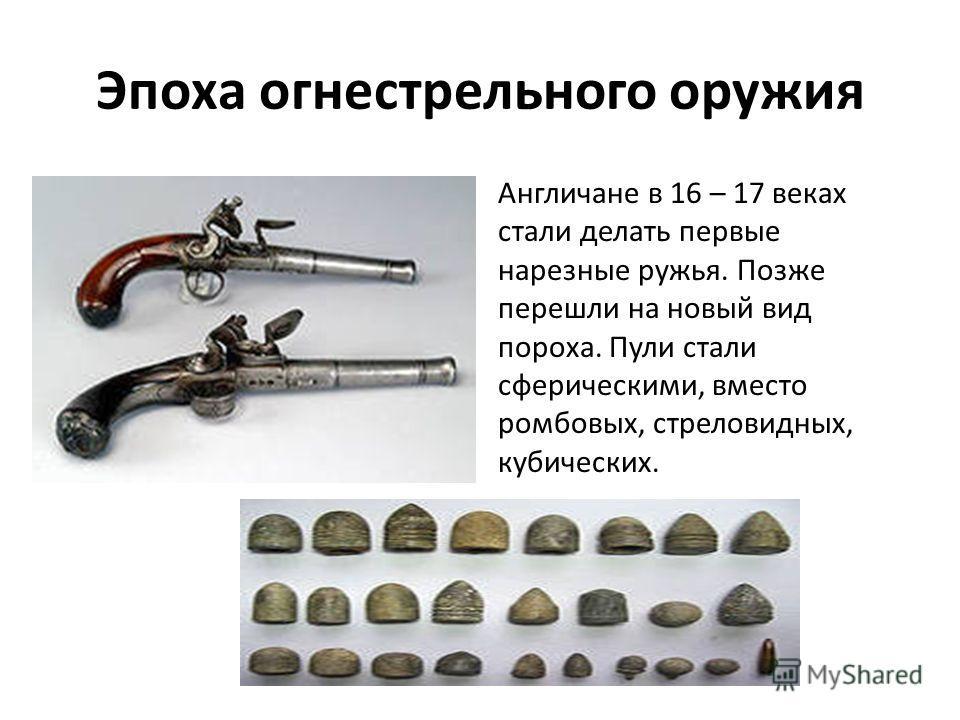 Эпоха огнестрельного оружия Англичане в 16 – 17 веках стали делать первые нарезные ружья. Позже перешли на новый вид пороха. Пули стали сферическими, вместо ромбовых, стреловидных, кубических.