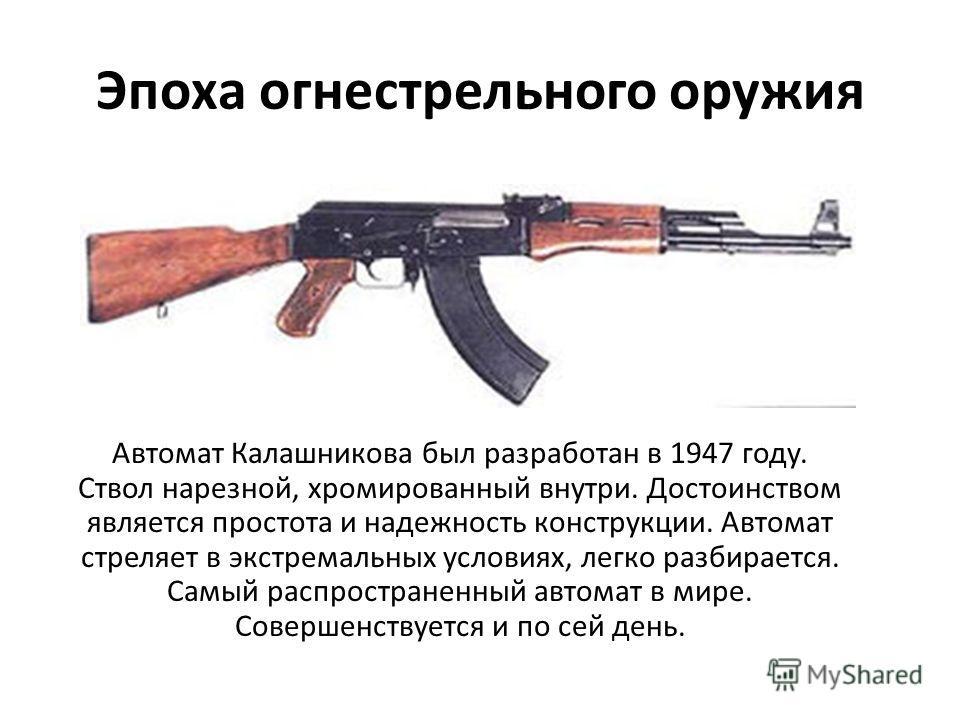 Эпоха огнестрельного оружия Автомат Калашникова был разработан в 1947 году. Ствол нарезной, хромированный внутри. Достоинством является простота и надежность конструкции. Автомат стреляет в экстремальных условиях, легко разбирается. Самый распростран