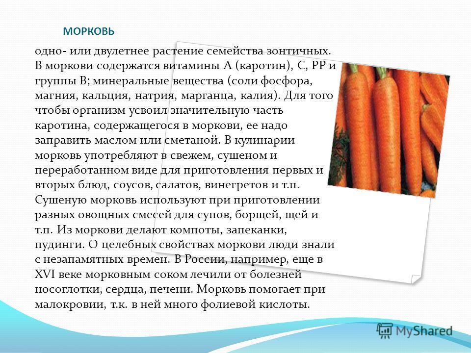 МОРКОВЬ одно- или двулетнее растение семейства зонтичных. В моркови содержатся витамины А (каротин), С, РР и группы В; минеральные вещества (соли фосфора, магния, кальция, натрия, марганца, калия). Для того чтобы организм усвоил значительную часть ка