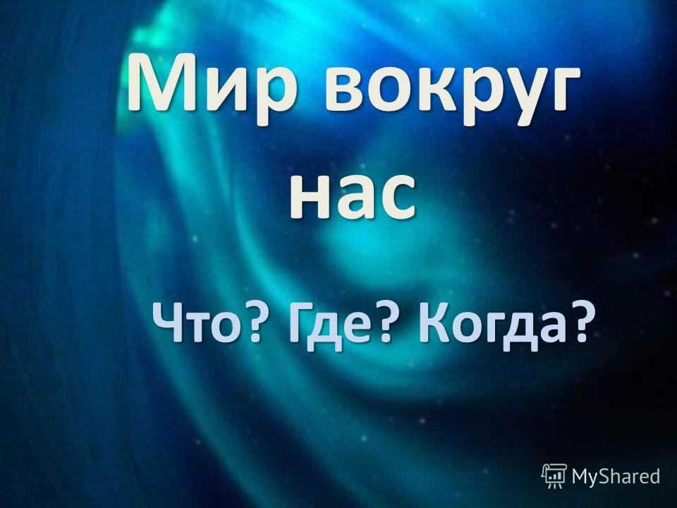 Мир вокруг нас Что? Где? Когда?