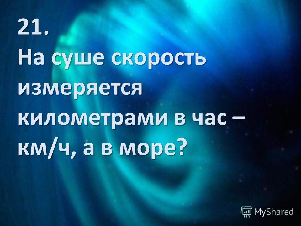 21. На суше скорость измеряется километрами в час – км/ч, а в море?
