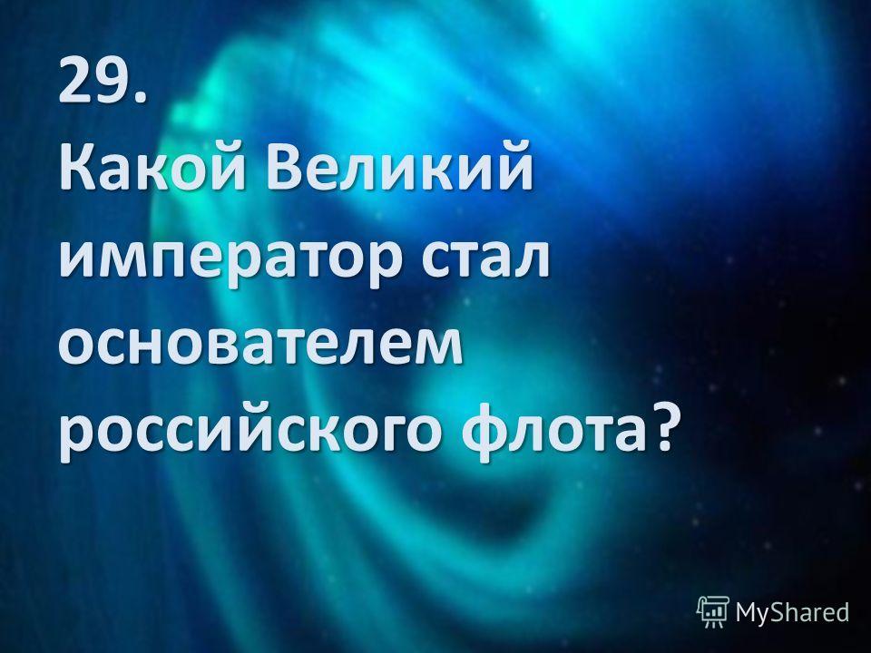 29. Какой Великий император стал основателем российского флота?
