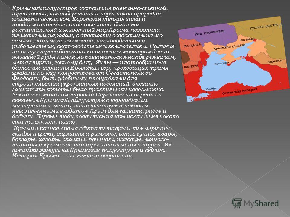 Крымский полуостров состоит из равнинно-степной, горнолесной, южнобережной и керченской природно- климатических зон. Короткая теплая зима и продолжительное солнечное лето, богатый растительный и животный мир Крыма позволяли племенам и народам, с древ