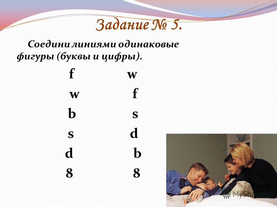 Задание 5. Соедини линиями одинаковые фигуры (буквы и цифры). f w w f b s s d d b 8