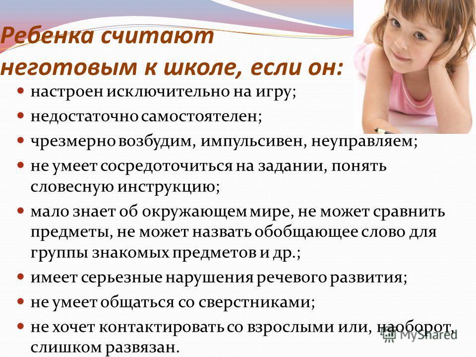 Ребенка считают неготовым к школе, если он: настроен исключительно на игру; недостаточно самостоятелен; чрезмерно возбудим, импульсивен, неуправляем; не умеет сосредоточиться на задании, понять словесную инструкцию; мало знает об окружающем мире, не