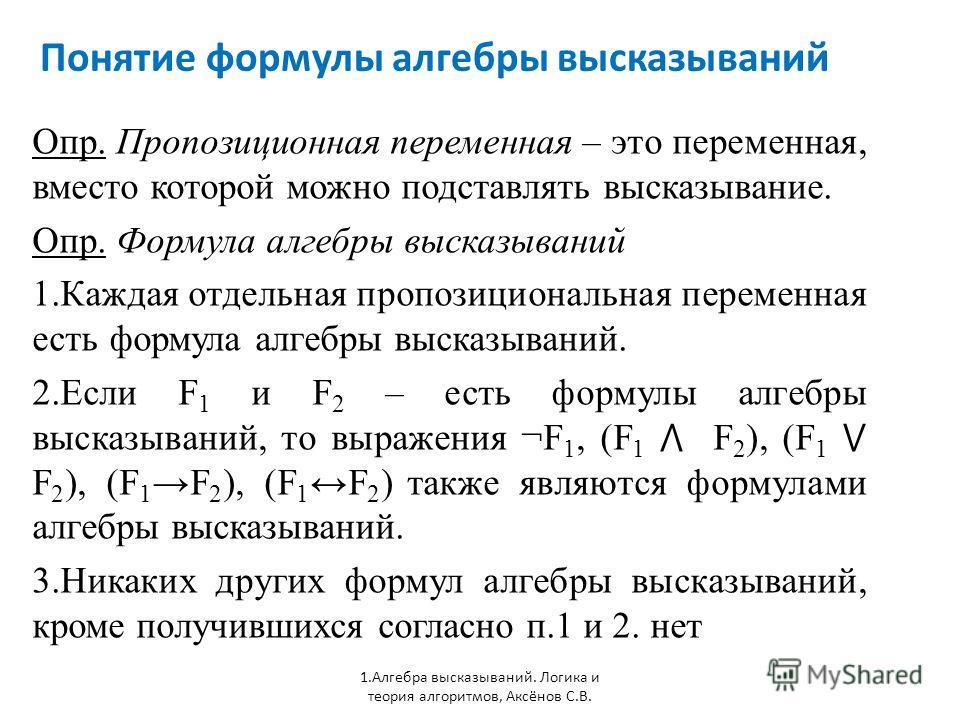 Понятие формулы алгебры высказываний 1. Алгебра высказываний. Логика и теория алгоритмов, Аксёнов С.В. Опр. Пропозиционная переменная – это переменная, вместо которой можно подставлять высказывание. Опр. Формула алгебры высказываний 1. Каждая отдельн