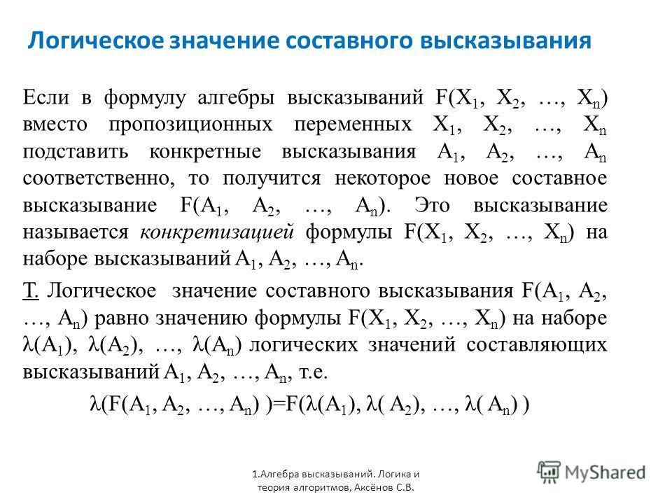Логическое значение составного высказывания 1. Алгебра высказываний. Логика и теория алгоритмов, Аксёнов С.В. Если в формулу алгебры высказываний F(X 1, X 2, …, X n ) вместо пропозиционных переменных X 1, X 2, …, X n подставить конкретные высказывани