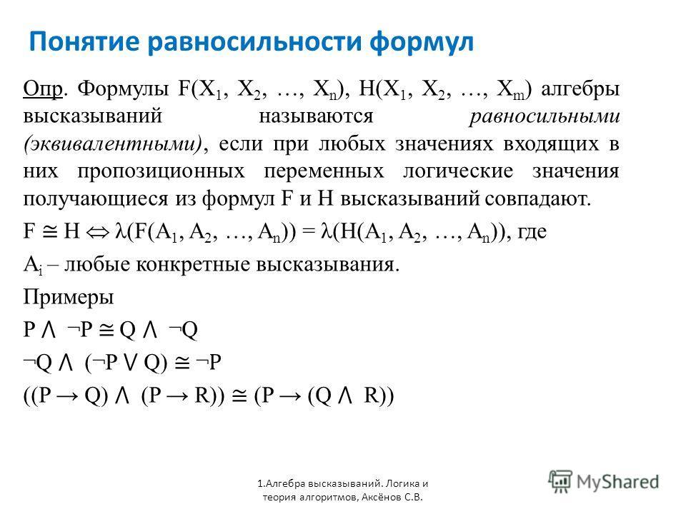 Понятие равносильности формул 1. Алгебра высказываний. Логика и теория алгоритмов, Аксёнов С.В. Опр. Формулы F(X 1, X 2, …, X n ), H(X 1, X 2, …, X m ) алгебры высказываний называются равносильными (эквивалентными), если при любых значениях входящих