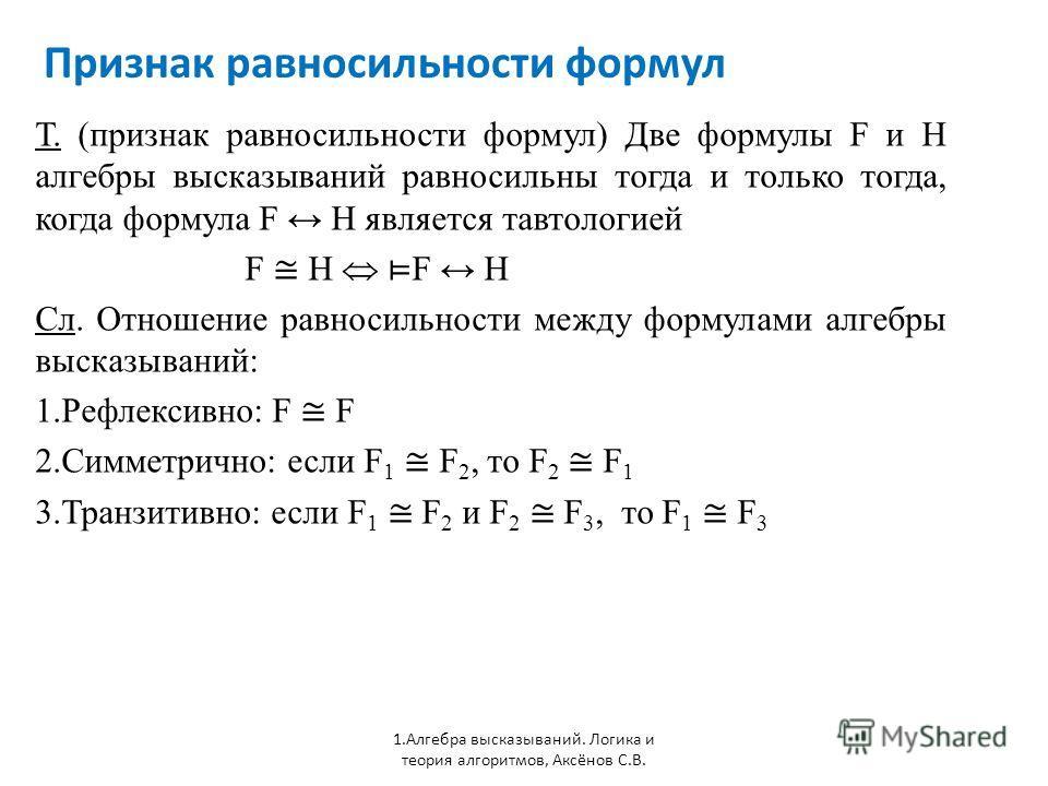Признак равносильности формул 1. Алгебра высказываний. Логика и теория алгоритмов, Аксёнов С.В. Т. (признак равносильности формул) Две формулы F и H алгебры высказываний равносильны тогда и только тогда, когда формула F H является тавтологией F H Сл.