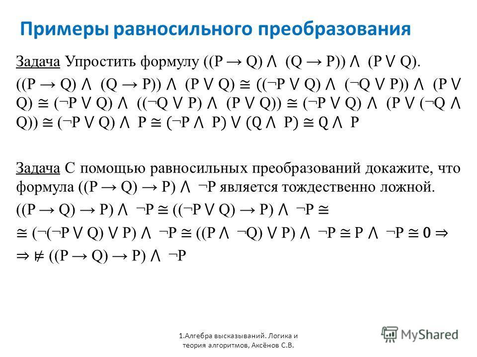 Примеры равносильного преобразования 1. Алгебра высказываний. Логика и теория алгоритмов, Аксёнов С.В. Задача Упростить формулу ((P Q) (Q P)) (P Q). ((P Q) (Q P)) (P Q) ( (¬P Q) (¬Q P)) (P Q) (¬P Q) ((¬Q P) (P Q)) (¬P Q) (P (¬Q Q)) (¬P Q) P ( ¬P P )