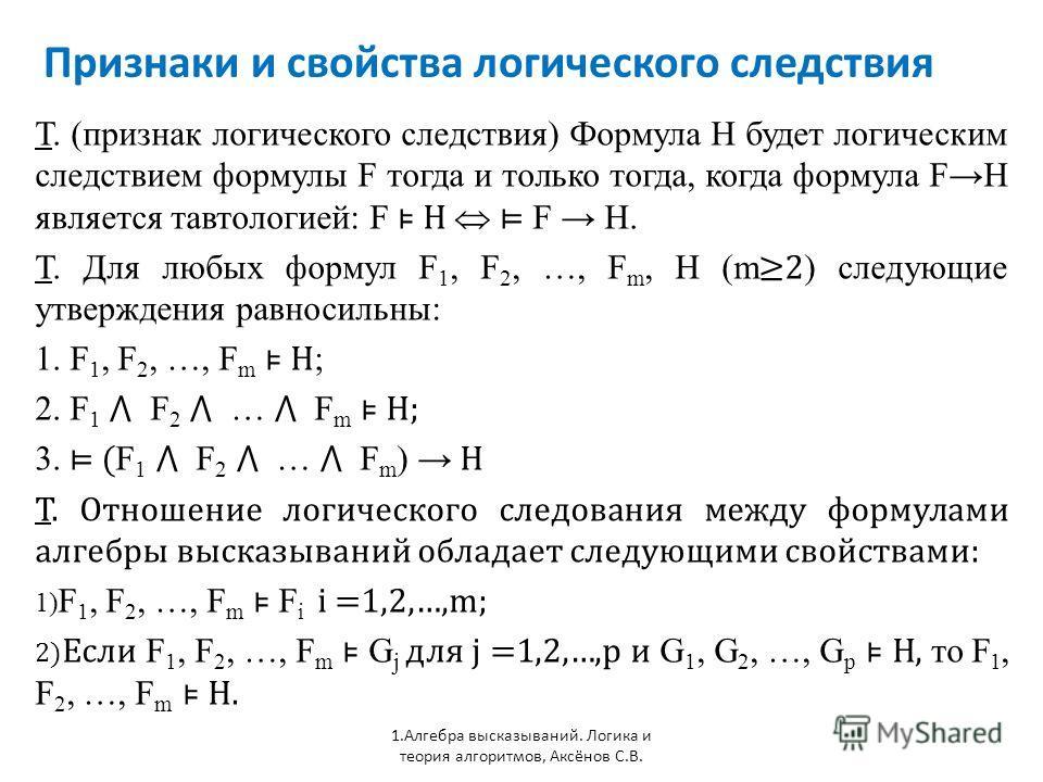 Признаки и свойства логического следствия 1. Алгебра высказываний. Логика и теория алгоритмов, Аксёнов С.В. Т. (признак логического следствия) Формула H будет логическим следствием формулы F тогда и только тогда, когда формула FH является тавтологией