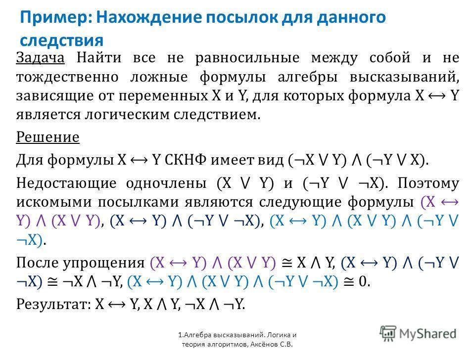 Пример: Нахождение посылок для данного следствия 1. Алгебра высказываний. Логика и теория алгоритмов, Аксёнов С.В. Задача Найти все не равносильные между собой и не тождественно ложные формулы алгебры высказываний, зависящие от переменных Х и Y, для