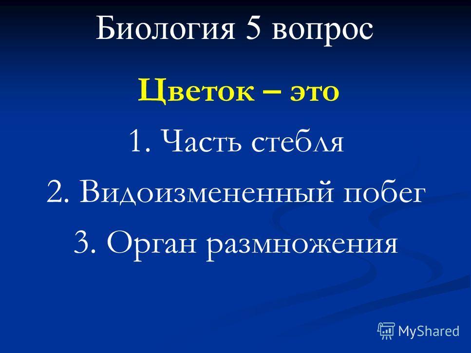 Биология 5 вопрос Цветок – это 1. Часть стебля 2. Видоизмененный побег 3. Орган размножения