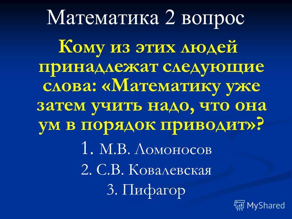 Математика 2 вопрос Кому из этих людей принадлежат следующие слова: «Математику уже затем учить надо, что она ум в порядок приводит»? 1. М.В. Ломоносов 2. С.В. Ковалевская 3. Пифагор