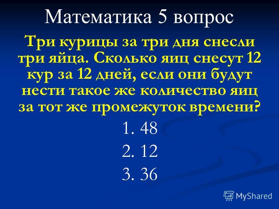 Математика 5 вопрос Три курицы за три дня снесли три яйца. Сколько яиц снесут 12 кур за 12 дней, если они будут нести такое же количество яиц за тот же промежуток времени? 1. 48 2. 12 3. 36