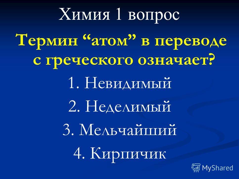 Химия 1 вопрос Термин атом в переводе с греческого означает? 1. Невидимый 2. Неделимый 3. Мельчайший 4. Кирпичик