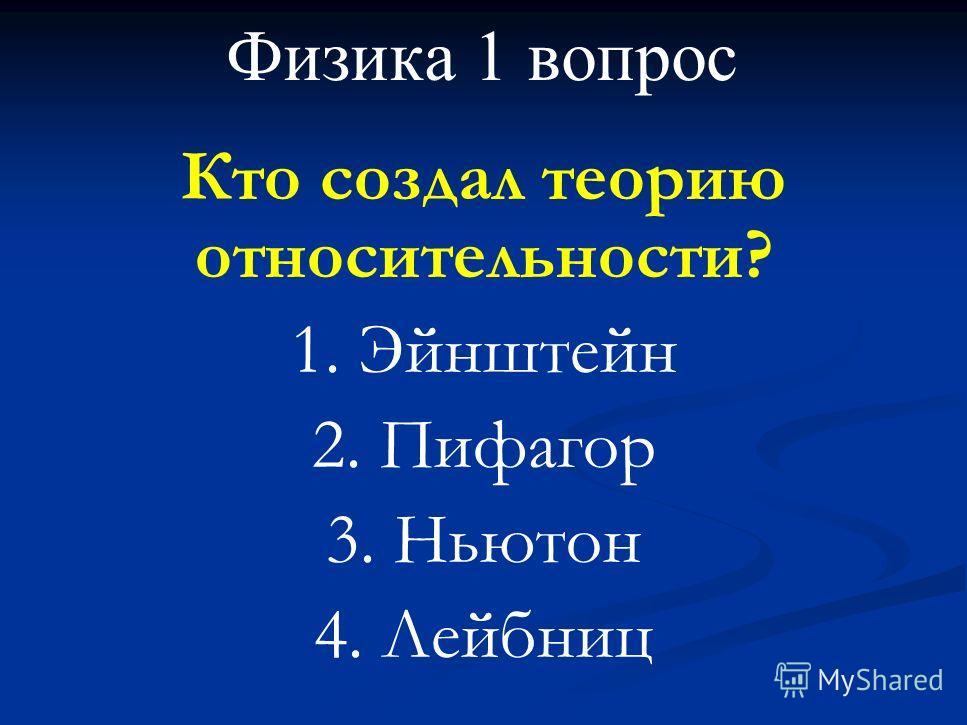 Физика 1 вопрос Кто создал теорию относительности? 1. Эйнштейн 2. Пифагор 3. Ньютон 4. Лейбниц