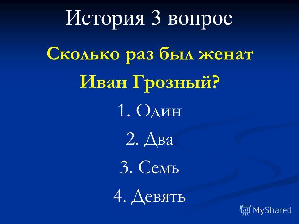 История 3 вопрос Сколько раз был женат Иван Грозный? 1. Один 2. Два 3. Семь 4. Девять