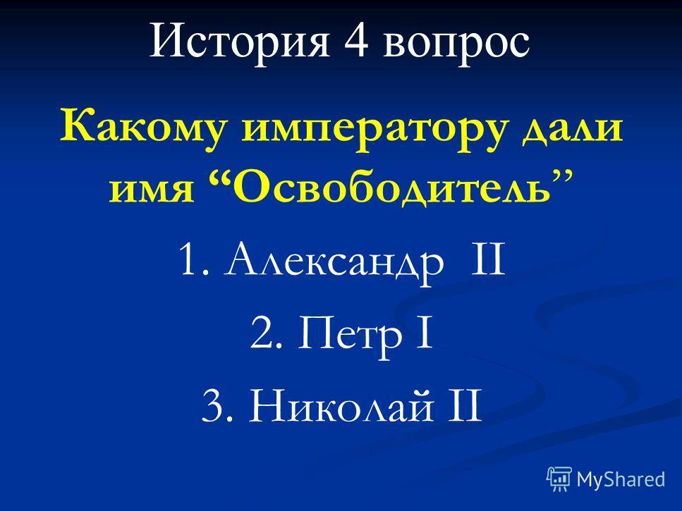 История 4 вопрос Какому императору дали имя Освободитель 1. Александр II 2. Петр I 3. Николай II